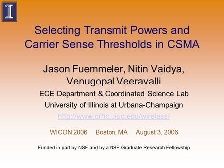 Selecting Transmit Powers and Carrier Sense Thresholds in CSMA Jason Fuemmeler, Nitin Vaidya, Venugopal Veeravalli ECE Department & Coordinated Science.