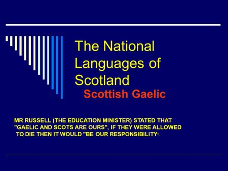 The National Languages of Scotland Scottish Gaelic MR RUSSELL (THE EDUCATION MINISTER) STATED THAT GAELIC AND SCOTS ARE OURS, IF THEY WERE ALLOWED TO.