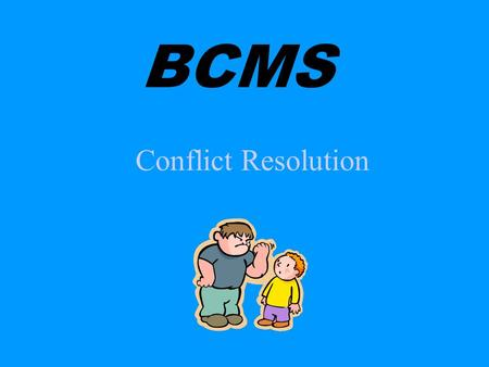Conflict Resolution BCMS Conflict Opposition a clash of opposing ideas disagreement fight or battle contention, hostility.