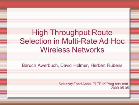 High Throughput Route Selection in Multi-Rate Ad Hoc Wireless Networks Baruch Awerbuch, David Holmer, Herbert Rubens Szikszay Fábri Anna, ELTE IK Prog.terv.mat.