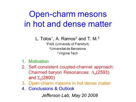 Open-charm mesons in hot and dense matter L. Tolos 1, A. Ramos 2 and T. M. 3 1 FIAS (University of Frankfurt) 2 Universitat de Barcelona 3 Virginia Tech.