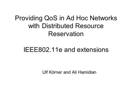 Providing QoS in Ad Hoc Networks with Distributed Resource Reservation IEEE802.11e and extensions Ulf Körner and Ali Hamidian.