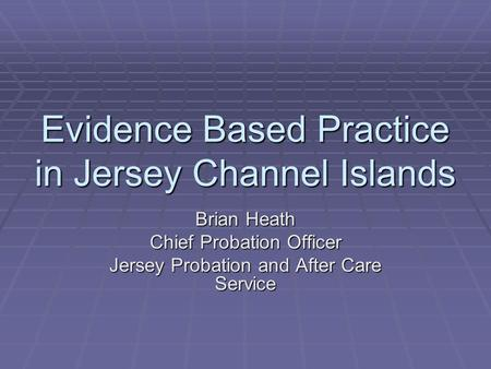 Evidence Based Practice in Jersey Channel Islands Brian Heath Chief Probation Officer Jersey Probation and After Care Service.