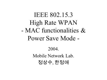 IEEE 802.15.3 High Rate WPAN - MAC functionalities & Power Save Mode - 2004. Mobile Network Lab. 정상수, 한정애.