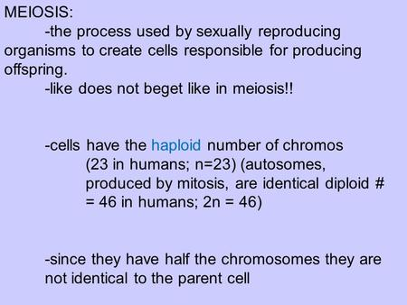 MEIOSIS: -the process used by sexually reproducing organisms to create cells responsible for producing offspring. -like does not beget like in meiosis!!