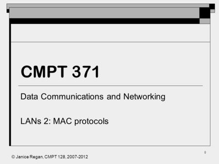 © Janice Regan, CMPT 128, 2007-2012 0 CMPT 371 Data Communications and Networking LANs 2: MAC protocols.