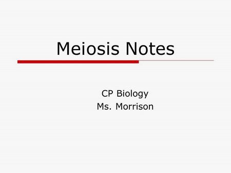 Meiosis Notes CP Biology Ms. Morrison. Chromosome Number  Every organism gets half of chromosomes from one parent and half from the other parent  Two.