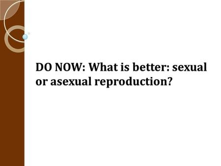 DO NOW: What is better: sexual or asexual reproduction?
