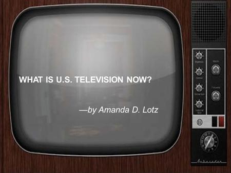 WHAT IS U.S. TELEVISION NOW? —by Amanda D. Lotz. Amanda D. Lotz She is an American professor in the Department of Communications at the University of.