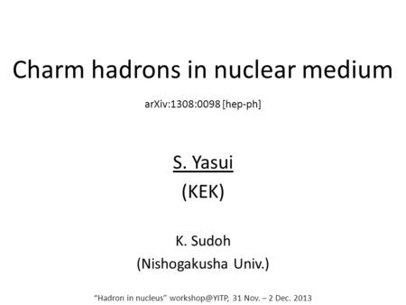 "Charm hadrons in nuclear medium S. Yasui (KEK) K. Sudoh (Nishogakusha Univ.) ""Hadron in nucleus"" 31 Nov. – 2 Dec. 2013 arXiv:1308:0098 [hep-ph]"