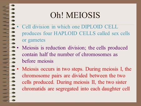 Oh! MEIOSIS Cell division in which one DIPLOID CELL produces four HAPLOID CELLS called sex cells or gametes Meiosis is reduction division; the cells produced.