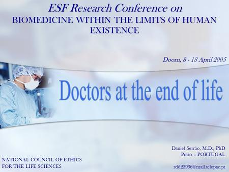 ESF Research Conference on BIOMEDICINE WITHIN THE LIMITS OF HUMAN EXISTENCE Doorn, 8 - 13 April 2005 Daniel Serrão, M.D., PhD Porto – PORTUGAL www.danielserrao.com.