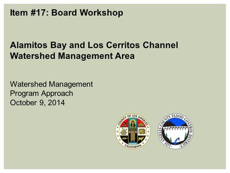 Item #17: Board Workshop Alamitos Bay and Los Cerritos Channel Watershed Management Area Watershed Management Program Approach October 9, 2014.