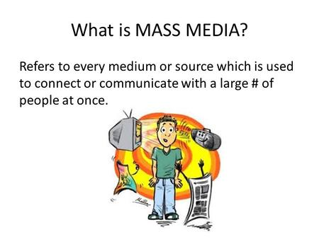 What is MASS MEDIA? Refers to every medium or source which is used to connect or communicate with a large # of people at once.