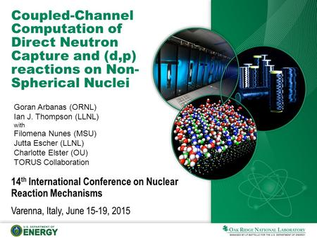 Coupled-Channel Computation of Direct Neutron Capture and (d,p) reactions on Non- Spherical Nuclei Goran Arbanas (ORNL) Ian J. Thompson (LLNL) with Filomena.