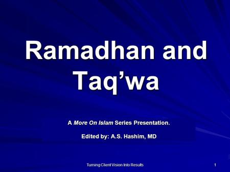 Turning Client Vision Into Results 1 Ramadhan and Taq'wa A More On Islam Series Presentation. Edited by: A.S. Hashim, MD.