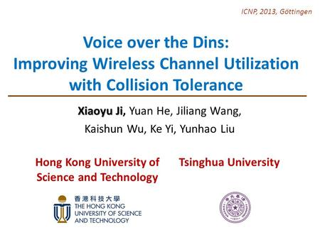 Voice over the Dins: Improving Wireless Channel Utilization with Collision Tolerance Xiaoyu Ji Xiaoyu Ji, Yuan He, Jiliang Wang, Kaishun Wu, Ke Yi, Yunhao.