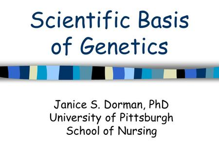 Scientific Basis of Genetics Janice S. Dorman, PhD University of Pittsburgh School of Nursing.