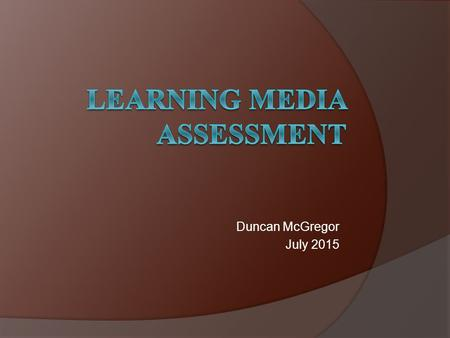 Duncan McGregor July 2015. Learning Media Assessment An objective evaluation tool that gathers three types of information on a student who is visually.