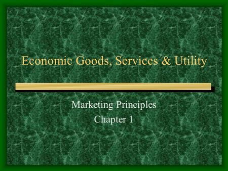 Economic Goods, Services & Utility Marketing Principles Chapter 1.