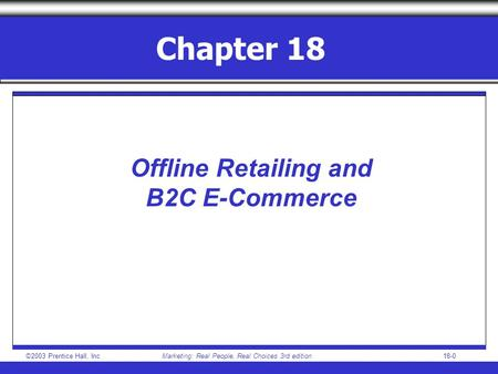 ©2003 Prentice Hall, IncMarketing: Real People, Real Choices 3rd edition18-0 Chapter 18 Offline Retailing and B2C E-Commerce.