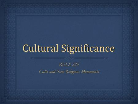 Cultural Significance RELS 225 Cults and New Religious Movements RELS 225 Cults and New Religious Movements.