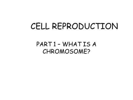 CELL REPRODUCTION PART 1 – WHAT IS A CHROMOSOME?.