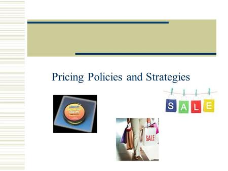 Pricing Policies and Strategies. Steps in Setting Price 1.Determine pricing objectives: Consider your purpose in setting a price for your products. Knowing.