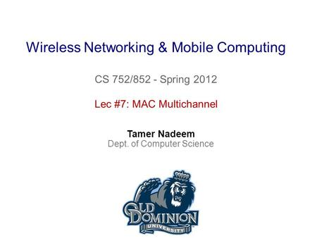 Wireless Networking & Mobile Computing CS 752/852 - Spring 2012 Tamer Nadeem Dept. of Computer Science Lec #7: MAC Multichannel.