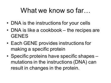 What we know so far… DNA is the instructions for your cells DNA is like a cookbook – the recipes are GENES Each GENE provides instructions for making a.