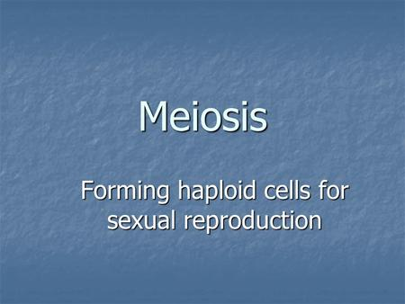 Meiosis Forming haploid cells for sexual reproduction.
