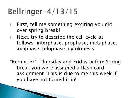 1. First, tell me something exciting you did over spring break! 2. Next, try to describe the cell cycle as follows: interphase, prophase, metaphase, anaphase,