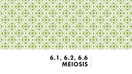 6.1, 6.2, 6.6 MEIOSIS MEIOSIS  Type of cell division that produces four cells  Each new cell has half the number of chromosomes as the parent cell.