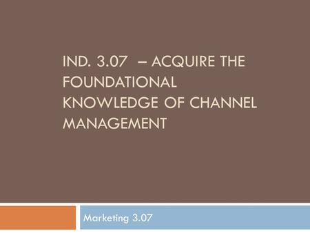 IND. 3.07 – ACQUIRE THE FOUNDATIONAL KNOWLEDGE OF CHANNEL MANAGEMENT Marketing 3.07.