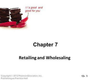 13- 1 Copyright © 2012 Pearson Education, Inc. Publishing as Prentice Hall i t 's good and good for you Chapter 7 Retailing and Wholesaling.