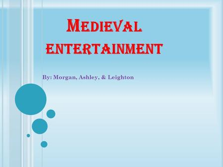 M EDIEVAL ENTERTAINMENT By: Morgan, Ashley, & Leighton.