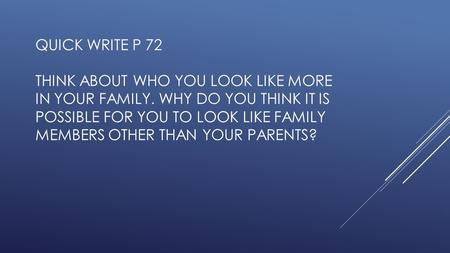QUICK WRITE P 72 THINK ABOUT WHO YOU LOOK LIKE MORE IN YOUR FAMILY. WHY DO YOU THINK IT IS POSSIBLE FOR YOU TO LOOK LIKE FAMILY MEMBERS OTHER THAN YOUR.
