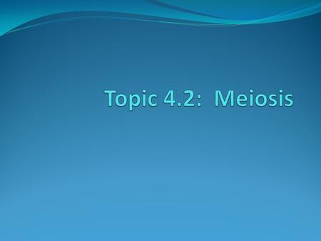 Assessment Statement 4.2.1: State that meiosis is a reduction division of a diploid nucleus to form haploid nuclei 4.2.2: Define homologous chromosomes.