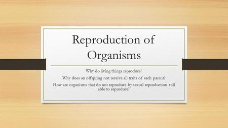 Reproduction of Organisms Why do living things reproduce? Why does an offspring not receive all traits of each parent? How are organisms that do not reproduce.