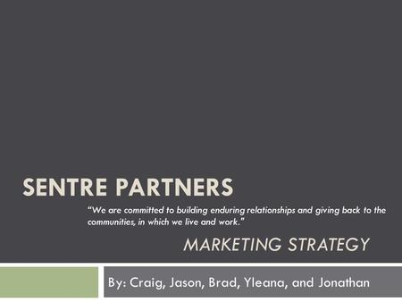 "SENTRE PARTNERS MARKETING STRATEGY By: Craig, Jason, Brad, Yleana, and Jonathan ""We are committed to building enduring relationships and giving back to."