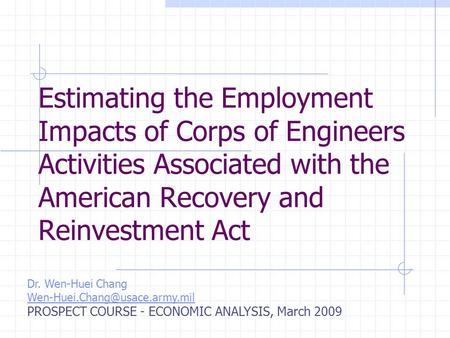 Estimating the Employment Impacts of Corps of Engineers Activities Associated with the American Recovery and Reinvestment Act Dr. Wen-Huei Chang