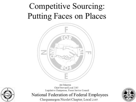 National Federation of Federal Employees Chequamegon Nicolet Chapter, Local 2165 Competitive Sourcing: Putting Faces on Places Art Johnston Chief Steward.
