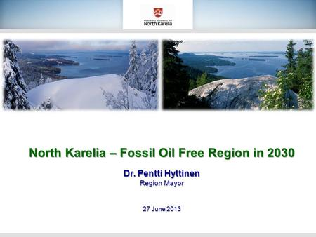 North Karelia – Fossil Oil Free Region in 2030 Dr. Pentti Hyttinen Region Mayor 27 June 2013.