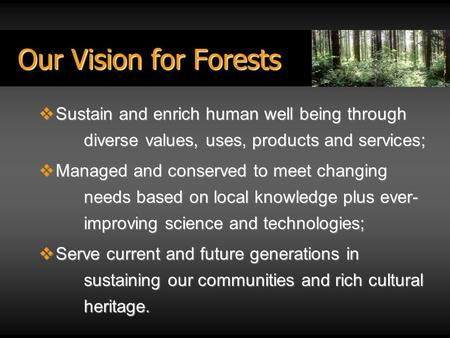Our Vision for Forests  Sustain and enrich human well being through diverse values, uses, products and services;  Managed and conserved to meet changing.