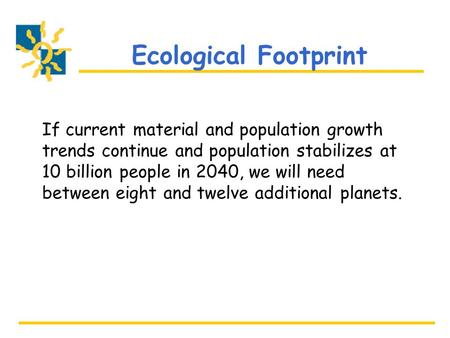 Ecological Footprint If current material and population growth trends continue and population stabilizes at 10 billion people in 2040, we will need between.