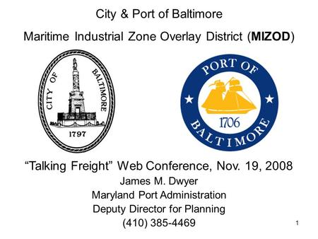 "1 City & Port of Baltimore Maritime Industrial Zone Overlay District (MIZOD) ""Talking Freight"" Web Conference, Nov. 19, 2008 James M. Dwyer Maryland Port."