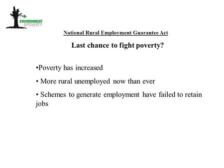 National Rural Employment Guarantee Act Last chance to fight poverty? Poverty has increased More rural unemployed now than ever Schemes to generate employment.