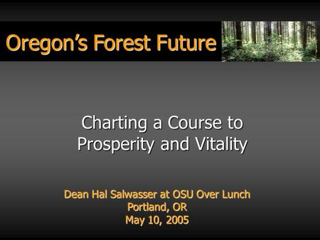 Oregon's Forest Future Dean Hal Salwasser at OSU Over Lunch Portland, OR May 10, 2005 Charting a Course to Prosperity and Vitality.