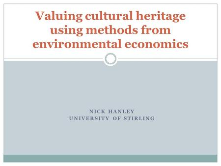 NICK HANLEY UNIVERSITY OF STIRLING Valuing cultural heritage using methods from environmental economics.