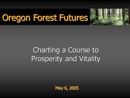 Oregon Forest Futures May 6, 2005 Charting a Course to Prosperity <strong>and</strong> Vitality.
